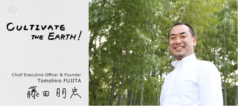 Cultivate the Earth! Chief Executive Officer & Founder Tomohiro FUJITA 藤田朋宏