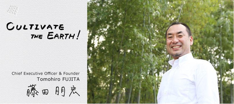 Cultivate the Earth! Chief Executive Officer & Founder Tomohiro FUJITA